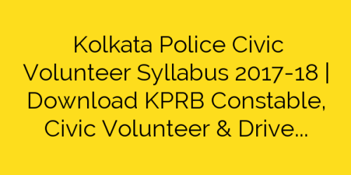 Kolkata Police Civic Volunteer Syllabus 2017-18 | Download KPRB Constable, Civic Volunteer & Driver Exam Pattern