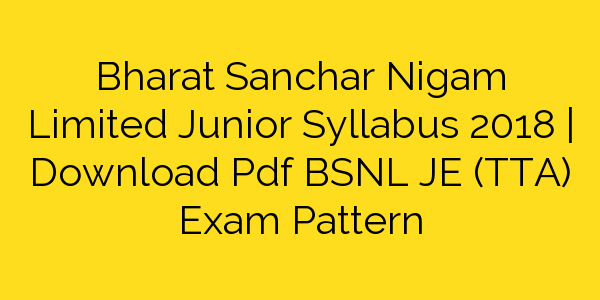 Bharat Sanchar Nigam Limited Junior Syllabus 2018 | Download Pdf BSNL JE (TTA) Exam Pattern