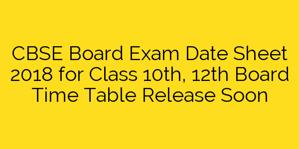 CBSE Board Exam Date Sheet 2018 for Class 10th, 12th Board Time Table Release Soon