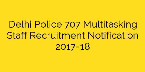 Delhi Police 707 Multitasking Staff Recruitment Notification 2017-18