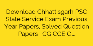 Download Chhattisgarh PSC State Service Exam Previous Year Papers, Solved Question Papers | CG CCE Old Papers and Model Paper Pdf