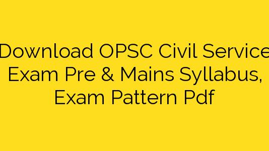Download OPSC Civil Service Exam Pre & Mains Syllabus, Exam Pattern Pdf