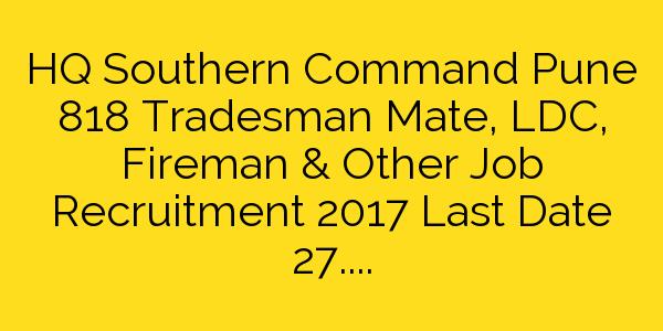 HQ Southern Command Pune 818 Tradesman Mate, LDC, Fireman & Other Job Recruitment 2017 Last Date 27.12.2017