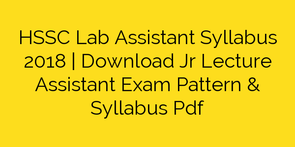 HSSC Lab Assistant Syllabus 2018 | Download Jr Lecture Assistant Exam Pattern & Syllabus Pdf