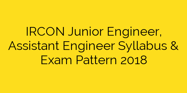 IRCON Junior Engineer, Assistant Engineer Syllabus & Exam Pattern 2018