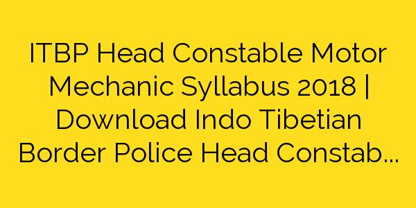 ITBP Head Constable Motor Mechanic Syllabus 2018 | Download Indo Tibetian Border Police Head Constable (MM) Exam Pattern