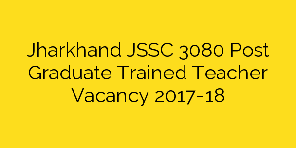 Jharkhand JSSC 3080 Post Graduate Trained Teacher Vacancy 2017-18
