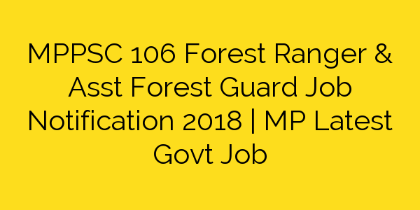 MPPSC 106 Forest Ranger & Asst Forest Guard Job Notification 2018 | MP Latest Govt Job