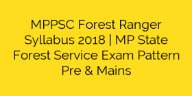 MPPSC Forest Ranger Syllabus 2018 | MP State Forest Service Exam Pattern Pre & Mains