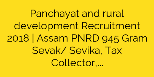 Panchayat and rural development Recruitment 2018 | Assam PNRD 945 Gram Sevak/ Sevika, Tax Collector, Jr Asst & other Jobs