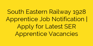South Eastern Railway 1928 Apprentice Job Notification | Apply for Latest SER Apprentice Vacancies