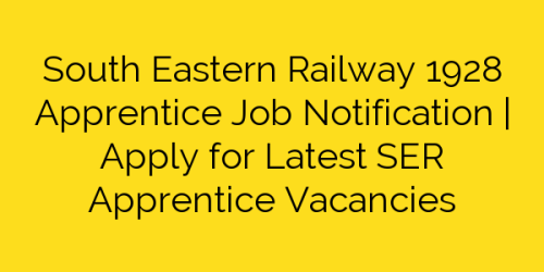 South Eastern Railway 1928 Apprentice Job Notification | Apply for Latest SER Apprentice Vacancies