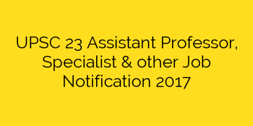 UPSC 23 Assistant Professor, Specialist & other Job Notification 2017