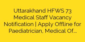 Uttarakhand HFWS 73 Medical Staff Vacancy Notification | Apply Offline for Paediatrician, Medical Officer & various Posts
