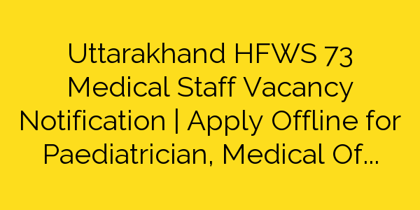 Uttarakhand HFWS 73 Medical Staff Vacancy Notification | Apply Offline for Paediatrician, Medical Officer & various Posts