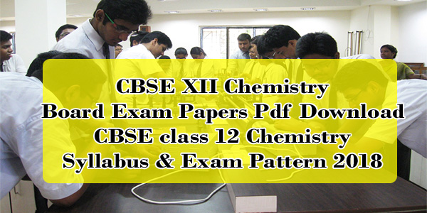 CBSE XII Chemistry Board Exam Papers Pdf Download | CBSE class 12 Chemistry Syllabus & Exam Pattern 2018