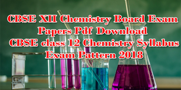CBSE XII Chemistry Board Exam Papers Pdf Download | CBSE class 12 Chemistry Syllabus