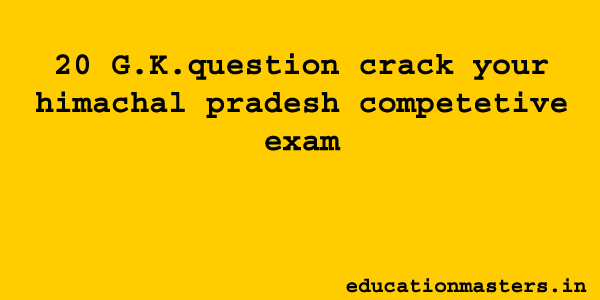 20 G.k. question crack your Himachal Pradesh comptetive exam in hindi