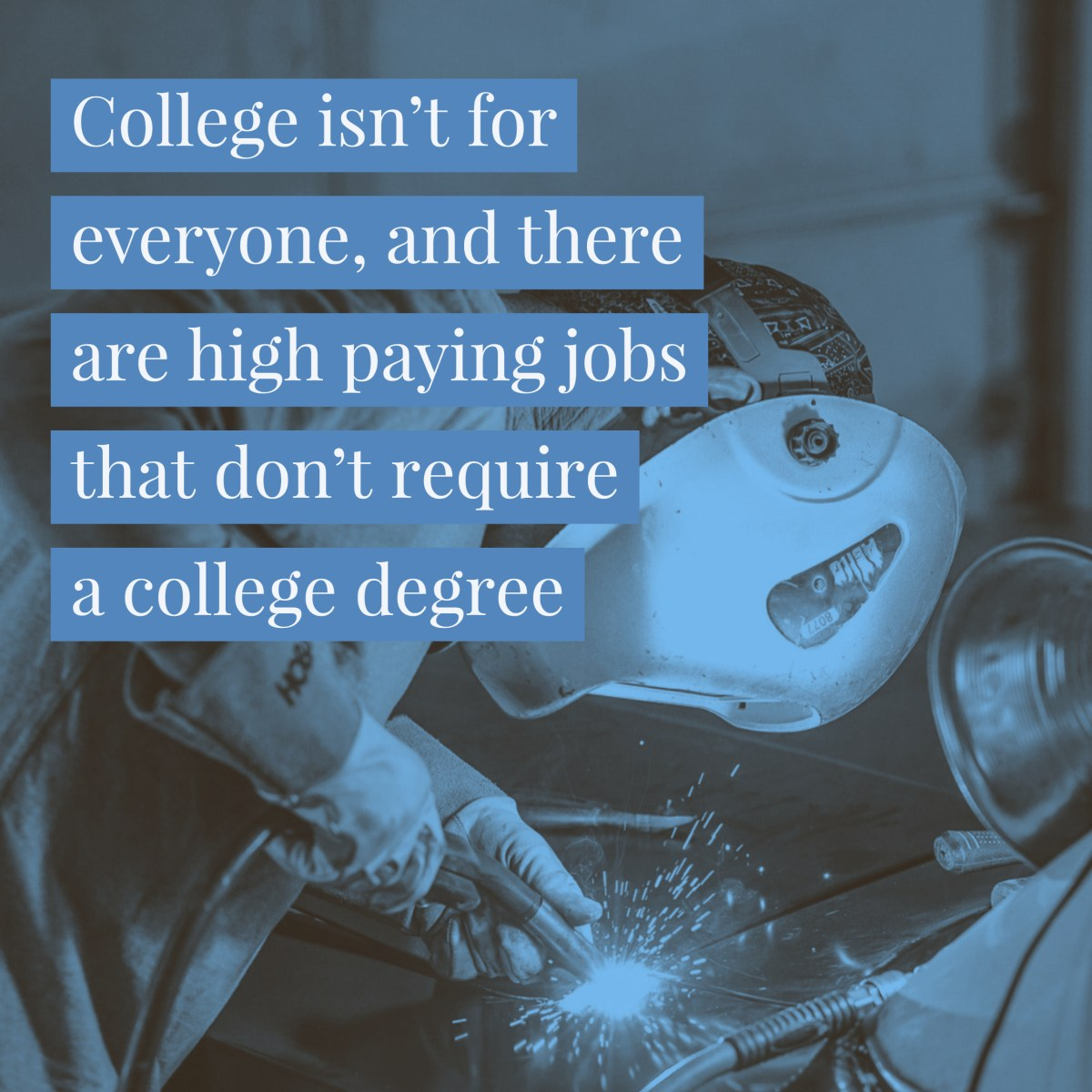 College isn't for everyone, and there are high paying jobs that don't require a college degree