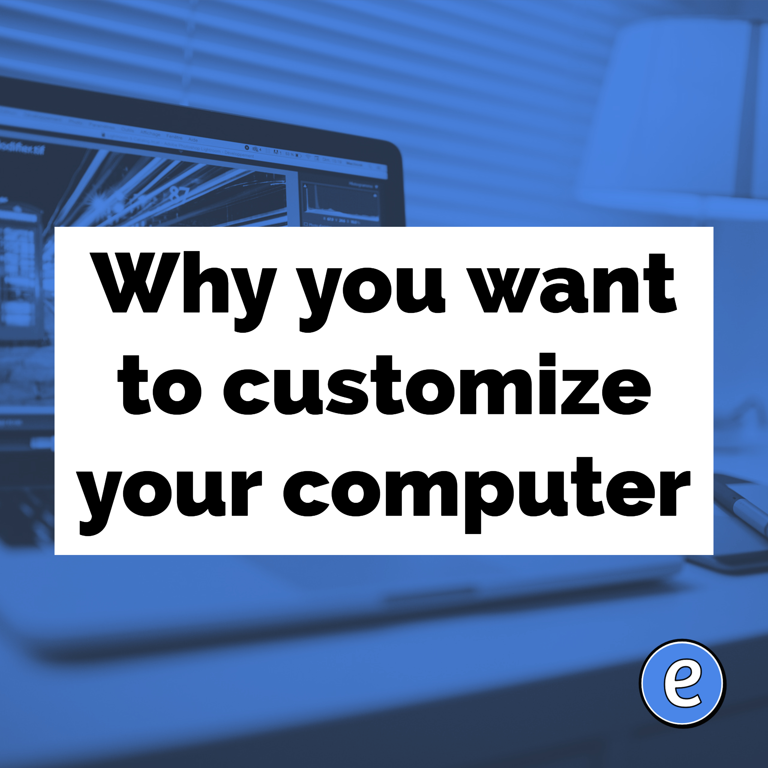 Why you want to customize your computer