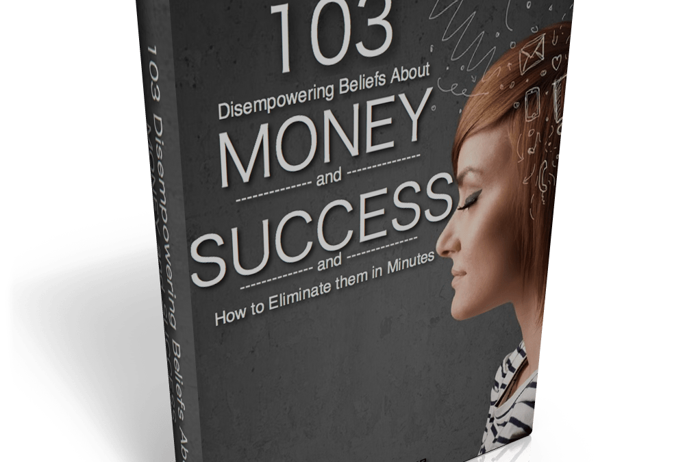 Free eBook: 103 Disempowering Beliefs About Money and Success and How to Eliminate Them In Minutes…