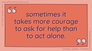 sometimes it takes more courage to ask for help than to act alone