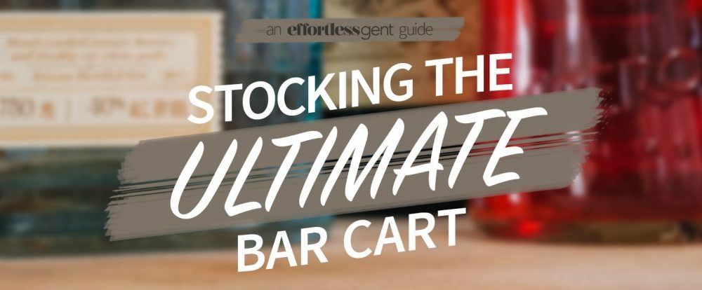 effortless gent guide to stocking the ultimate bar cart