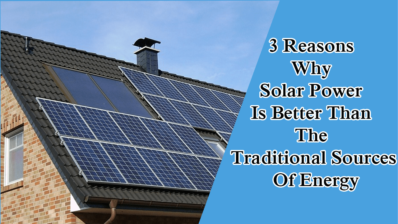 3 Reasons Why Solar Power Is Better Than The Traditional Sources Of Energy