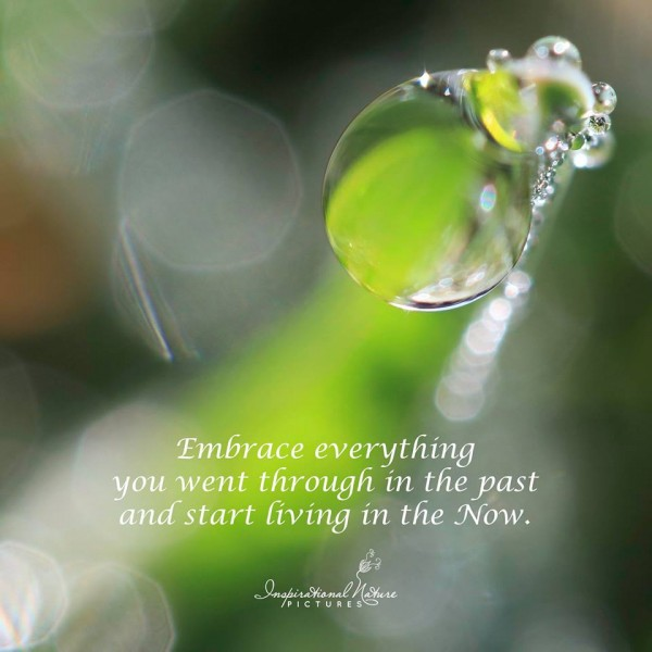 Embrace everything you went through in the past and start living in the now