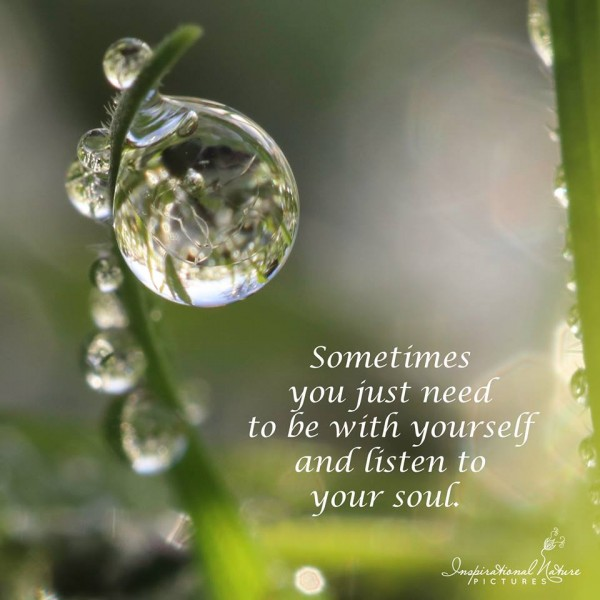 Sometimes you just need to be with yourself and listen to your soul.