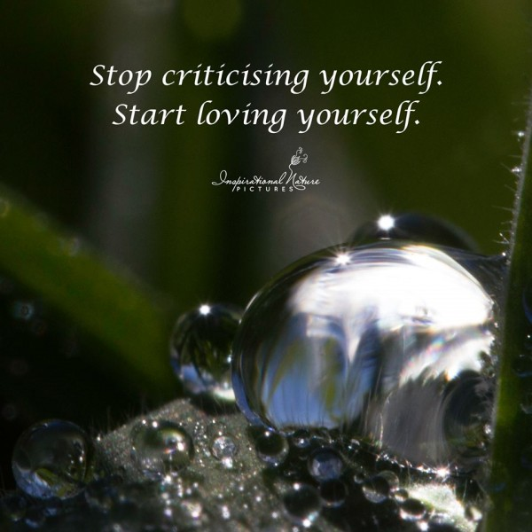 Stop criticising youself. Start loving yourself.
