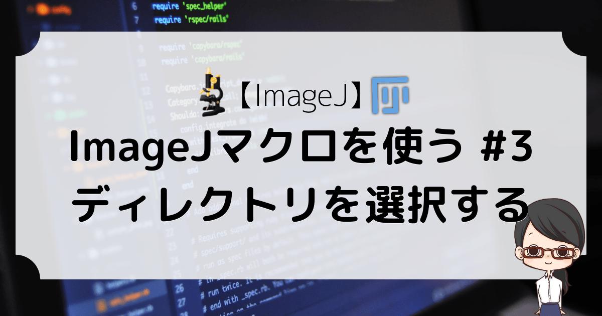 【ImageJ】ImageJマクロを使う #3〜ディレクトリを選択する