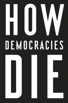 How Democracies Die by Steven Levitsky and Daniel Ziblatt