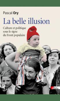 La belle illusion - Culture et politique sous le Front Populaire - Pascal Ory