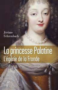 La Princesse Palatine ; l'égérie de la Fronde - Jérôme Fehrenbach