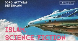 REVIEW | Islam, Science Fiction and Extraterrestrial Life by Dr. Jörg Matthias Determann