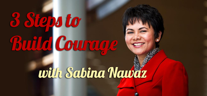 Episode 070 – 3 Steps to Build Courage with Sabina Nawaz