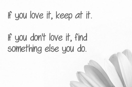 Keep at it. If you love it, keep at it. If you don't love it, find something else you do.