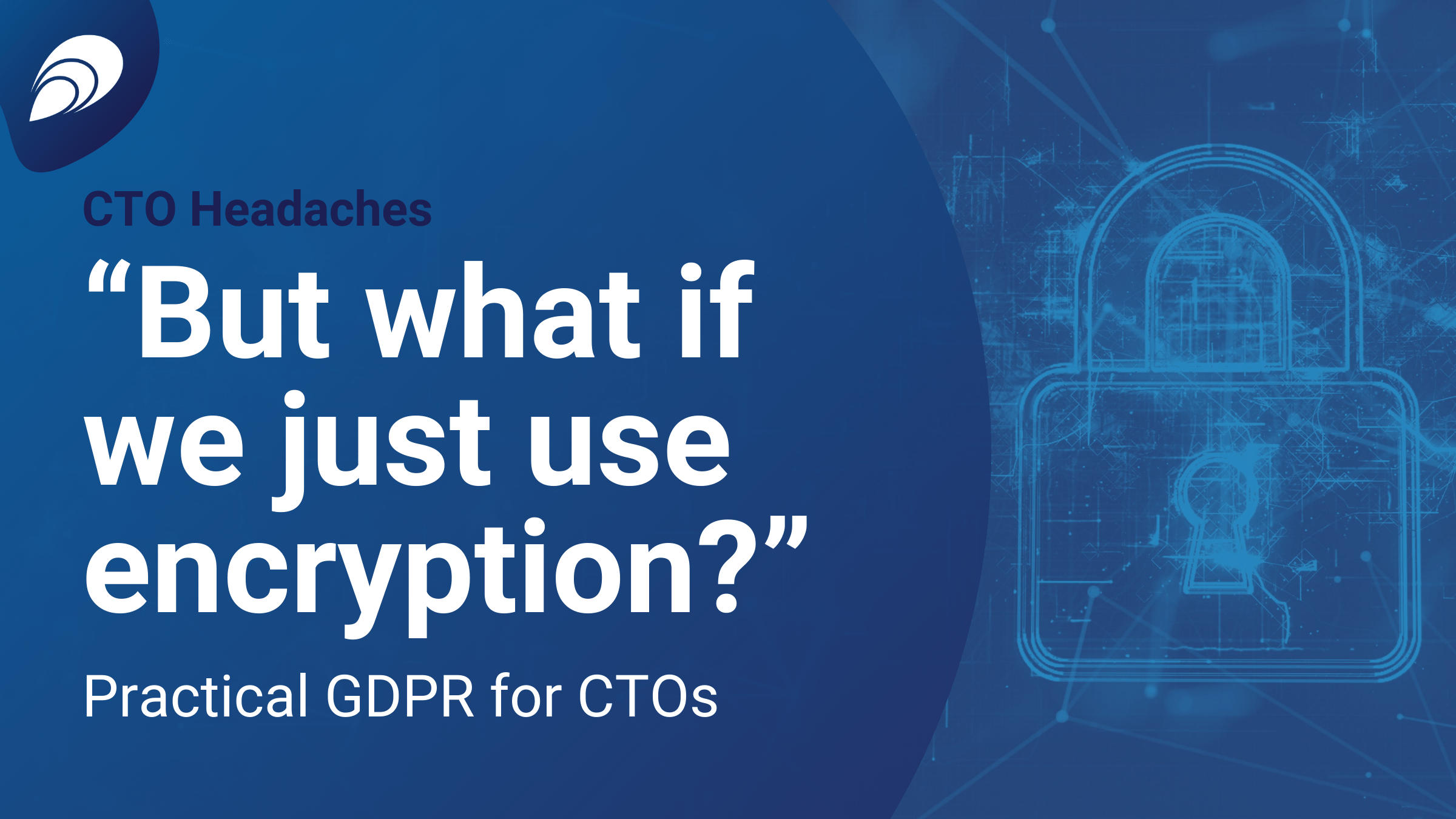 """""""But what if we just use encryption?"""" – Practical GDPR for CTOs"""