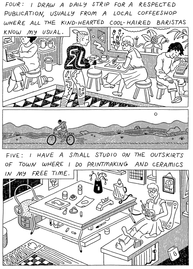 Panel 1: (Woman, drawing at a cafe. Barista approaching with a beverage and snack.) Four: I draw a daily strip for a respected publication, usually from a local coffeeshop where all the kind-hearted, cool-haired baristas know my usual. Panel 3: (Woman, making ceramics by a large craft table.) Five: I have a small studio on the outskirts of town where I do printmaking and ceramics in my free time.