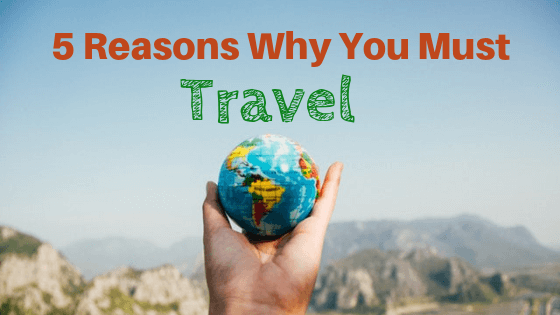 5 Reasons Why You Must Travel