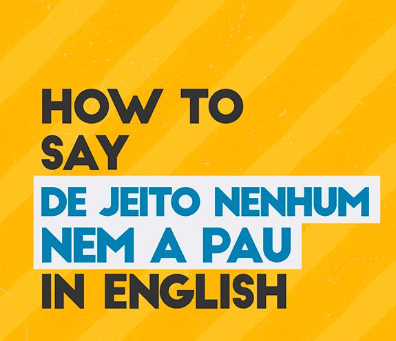 """BLOG DE JEITO NENHUM NEM A PAU - Como se diz: """"de jeito nenhum / nem a pau"""" em inglês?"""