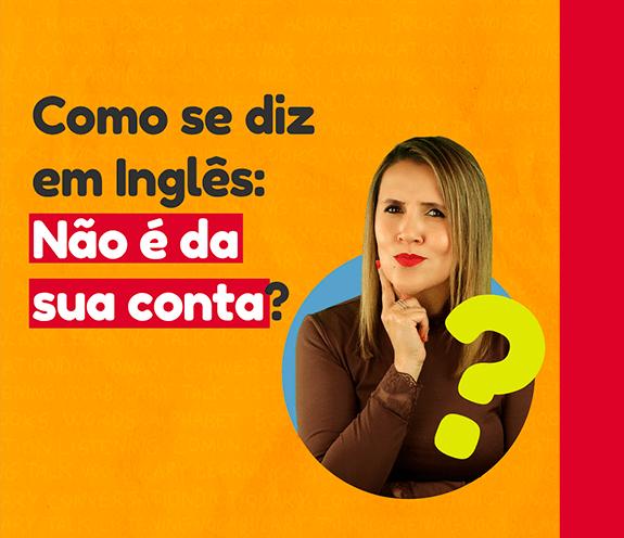 """BLOG COMO SE DIZ NÃO É DA SUA CONTA - Como se diz: """"não é da sua conta"""" em inglês?"""