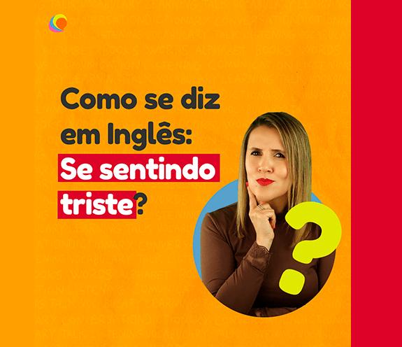 """BLOG COMO SE DIZ SE SENTINDO TRISTE - Como se diz: """"se sentindo triste"""" em inglês?"""