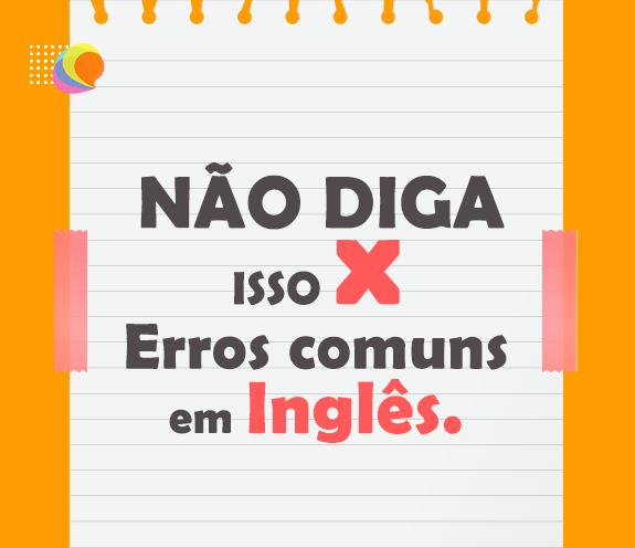 BLOG NÃO DIGA ISSO ERROS COMUNS - 03 ERROS comuns em inglês.
