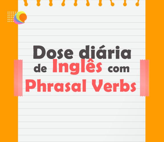 BLOG PHRASAL VERBS - Dose diária de inglês com PHRASAL VERBS.