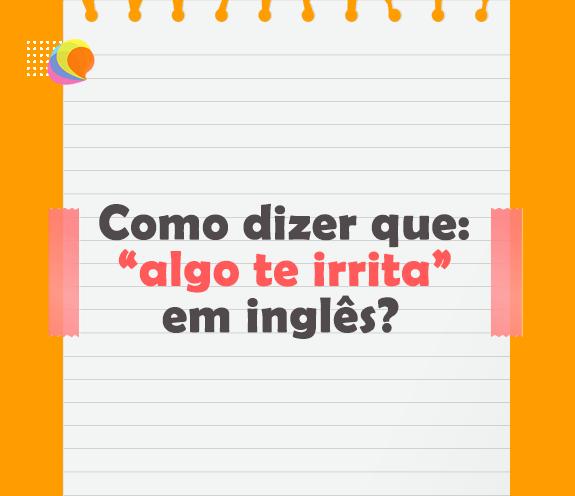 """BLOG ALGO TE IRRITA - Como dizer que: """"algo te irrita"""" em inglês?"""