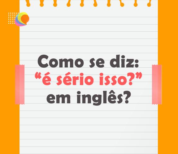 """BLOG E SERIO ISSO - Como se diz: """"É sério isso?"""" em inglês?"""