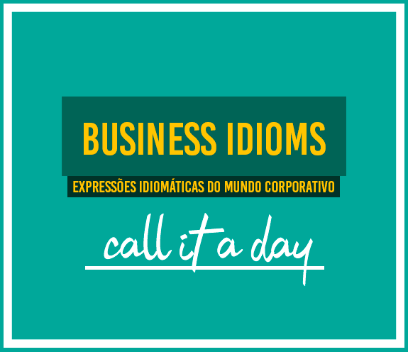 BLOG CALL IT A DAY - Business Idioms: call it a day