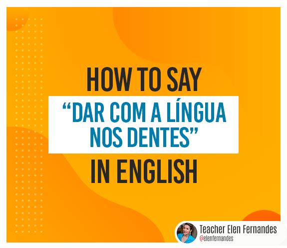 """BLOG DAR COM A LINGUA - Como se diz: """"dar com a língua nos dentes"""" em inglês?"""